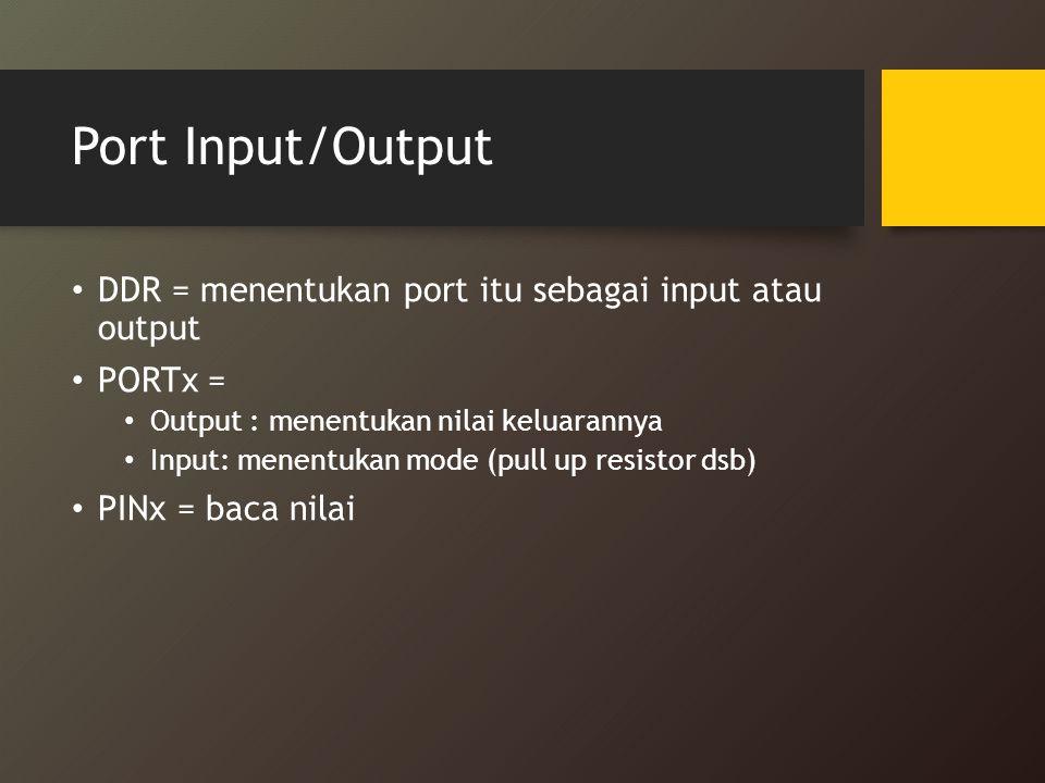 Port Input/Output DDR = menentukan port itu sebagai input atau output PORTx = Output : menentukan nilai keluarannya Input: menentukan mode (pull up re
