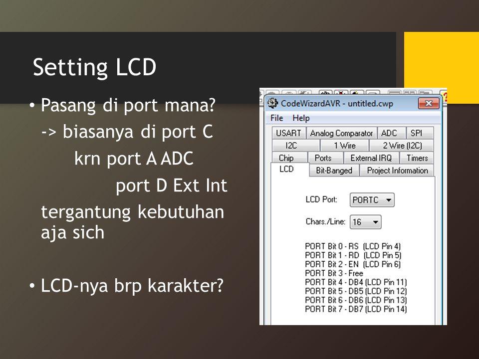 Setting LCD Pasang di port mana? -> biasanya di port C krn port A ADC port D Ext Int tergantung kebutuhan aja sich LCD-nya brp karakter?