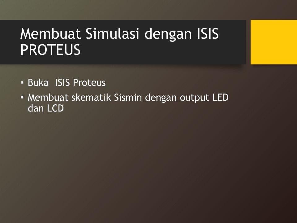 Membuat Simulasi dengan ISIS PROTEUS Buka ISIS Proteus Membuat skematik Sismin dengan output LED dan LCD