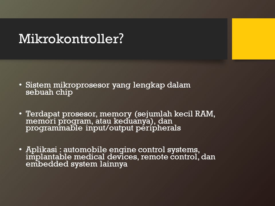 Mikrokontroller ? Sistem mikroprosesor yang lengkap dalam sebuah chip Terdapat prosesor, memory (sejumlah kecil RAM, memori program, atau keduanya), d