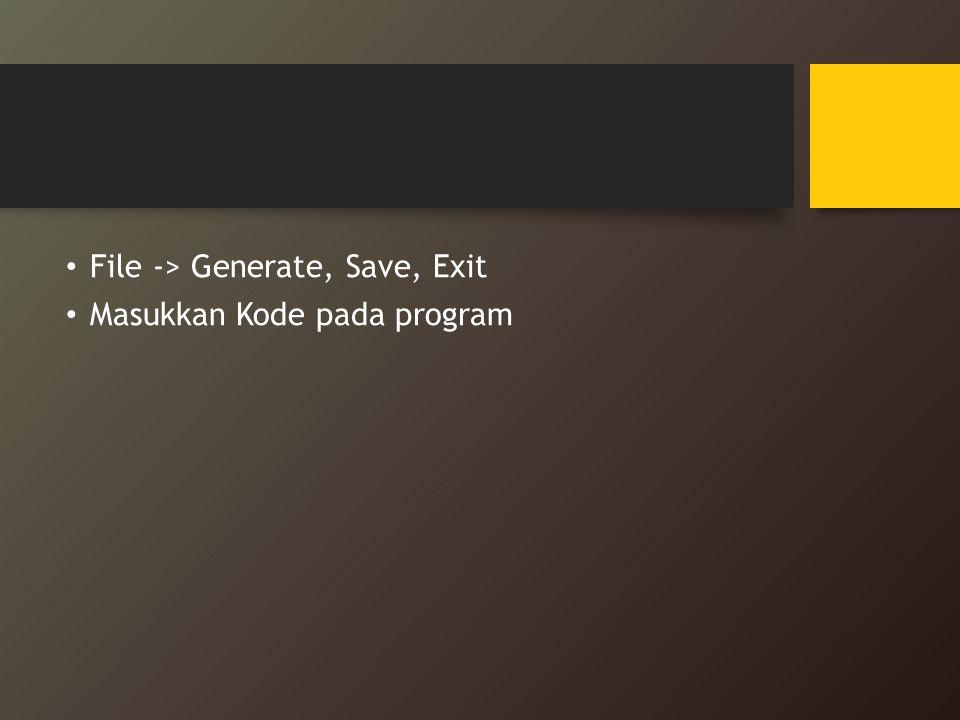 File -> Generate, Save, Exit Masukkan Kode pada program