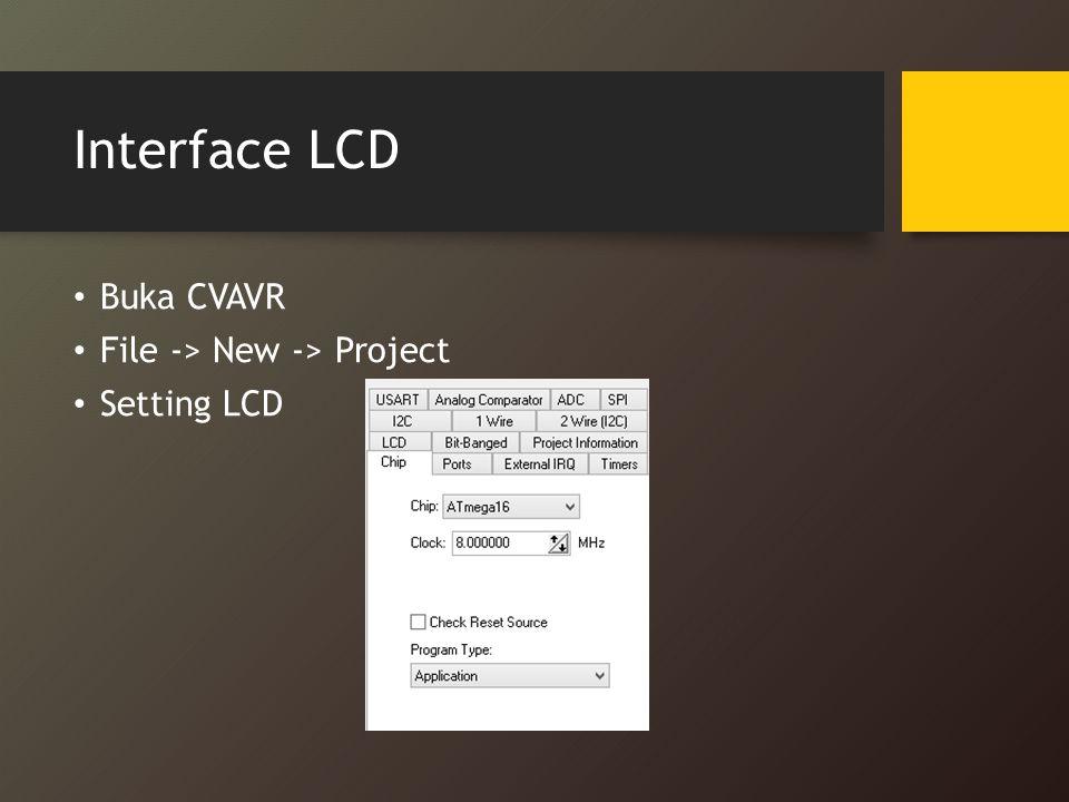 Interface LCD Buka CVAVR File -> New -> Project Setting LCD