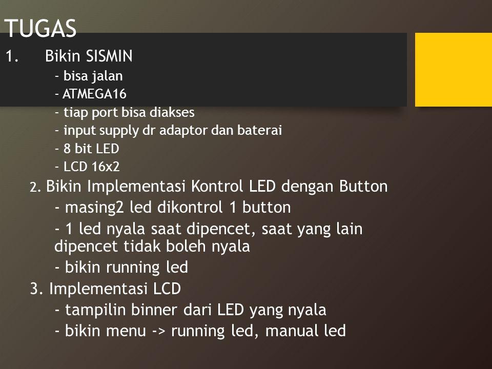 TUGAS 1.Bikin SISMIN - bisa jalan - ATMEGA16 - tiap port bisa diakses - input supply dr adaptor dan baterai - 8 bit LED - LCD 16x2 2. Bikin Implementa