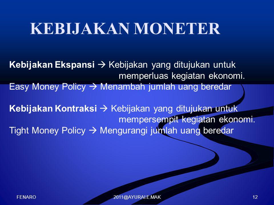 2011@AYURAI.E.MAK KEBIJAKAN MONETER Kebijakan Ekspansi  Kebijakan yang ditujukan untuk memperluas kegiatan ekonomi. Easy Money Policy  Menambah juml