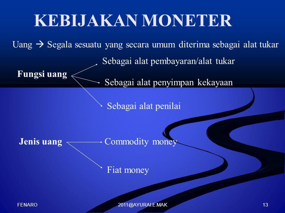 2011@AYURAI.E.MAK KEBIJAKAN MONETER Fungsi uang Uang  Segala sesuatu yang secara umum diterima sebagai alat tukar Sebagai alat pembayaran/alat tukar Sebagai alat penyimpan kekayaan Sebagai alat penilai Jenis uangCommodity money Fiat money FENARO 13