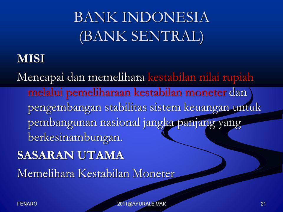 2011@AYURAI.E.MAK BANK INDONESIA (BANK SENTRAL) MISI Mencapai dan memelihara kestabilan nilai rupiah melalui pemeliharaan kestabilan moneter dan penge