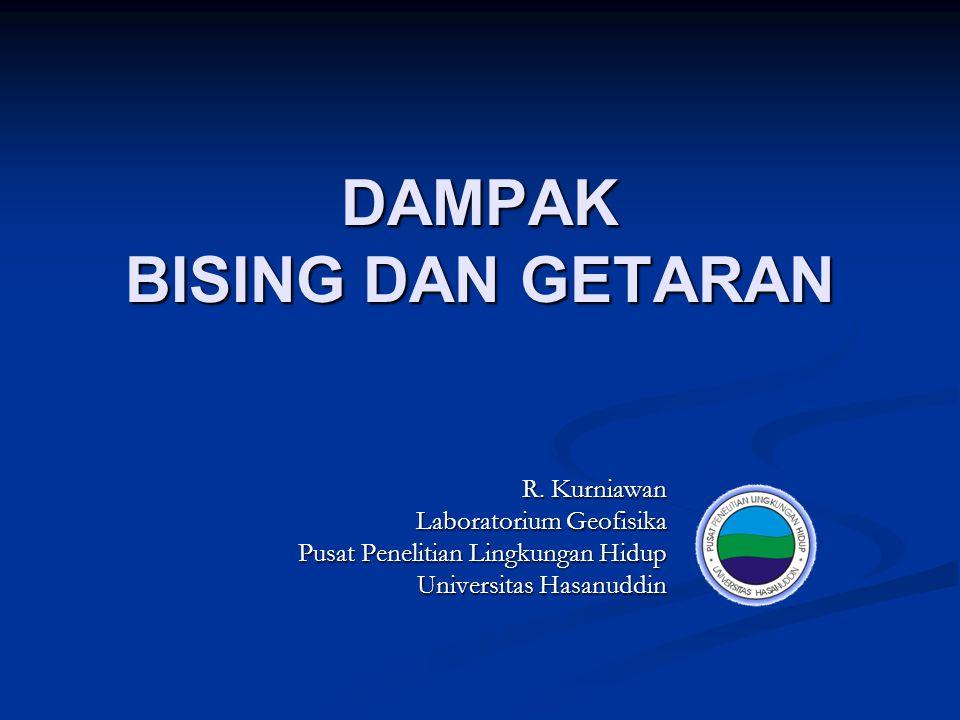 DAMPAK BISING DAN GETARAN R. Kurniawan Laboratorium Geofisika Pusat Penelitian Lingkungan Hidup Universitas Hasanuddin