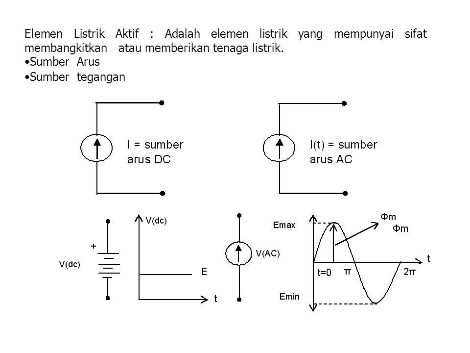 Elemen Listrik Aktif : Adalah elemen listrik yang mempunyai sifat membangkitkan atau memberikan tenaga listrik. Sumber Arus Sumber tegangan