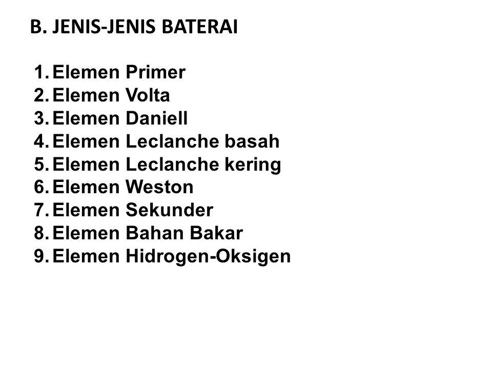 B. JENIS-JENIS BATERAI 1.Elemen Primer 2.Elemen Volta 3.Elemen Daniell 4.Elemen Leclanche basah 5.Elemen Leclanche kering 6.Elemen Weston 7.Elemen Sek