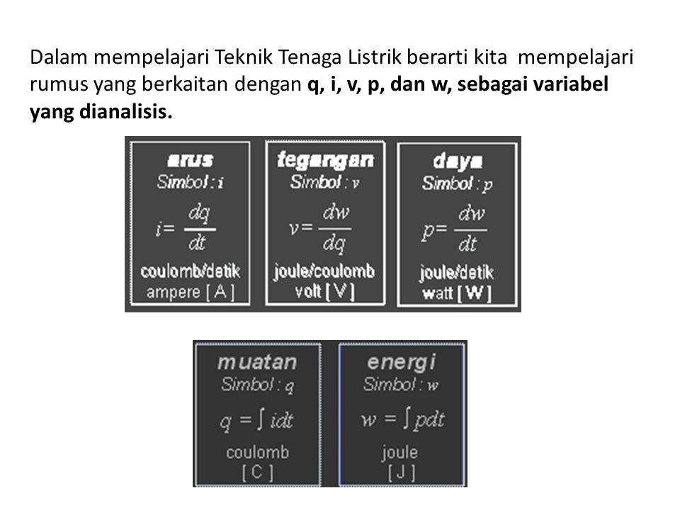 Dalam mempelajari Teknik Tenaga Listrik berarti kita mempelajari rumus yang berkaitan dengan q, i, v, p, dan w, sebagai variabel yang dianalisis.