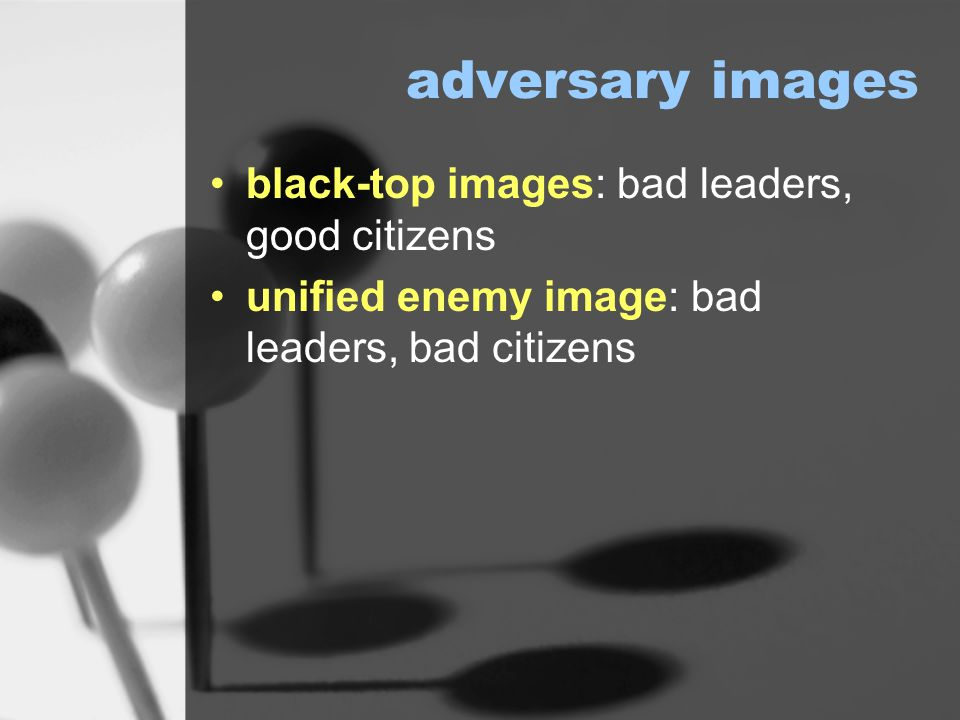 adversary images black-top images: bad leaders, good citizens unified enemy image: bad leaders, bad citizens