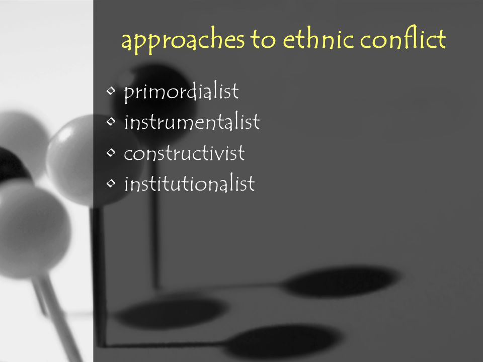 approaches to ethnic conflict primordialist instrumentalist constructivist institutionalist