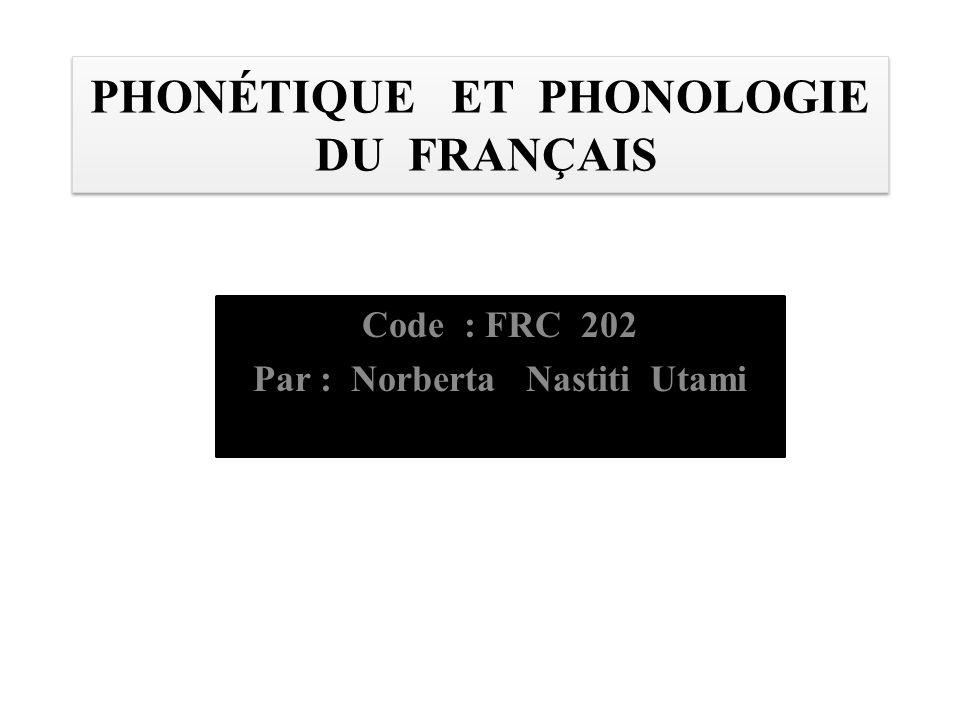 PHONÉTIQUE ET PHONOLOGIE DU FRANÇAIS Code : FRC 202 Par : Norberta Nastiti Utami