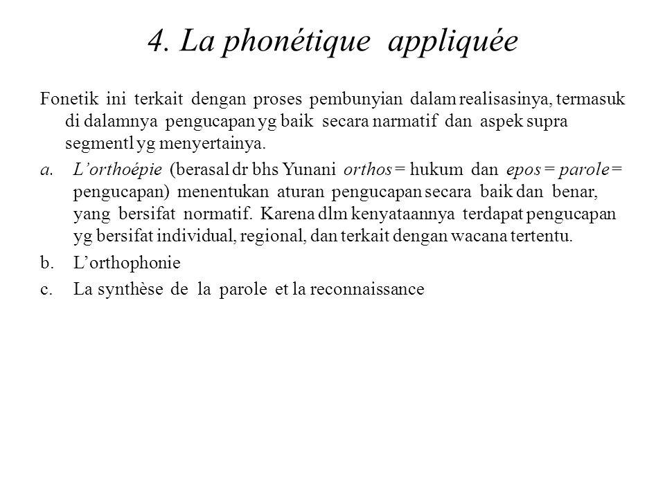 4. La phonétique appliquée Fonetik ini terkait dengan proses pembunyian dalam realisasinya, termasuk di dalamnya pengucapan yg baik secara narmatif da