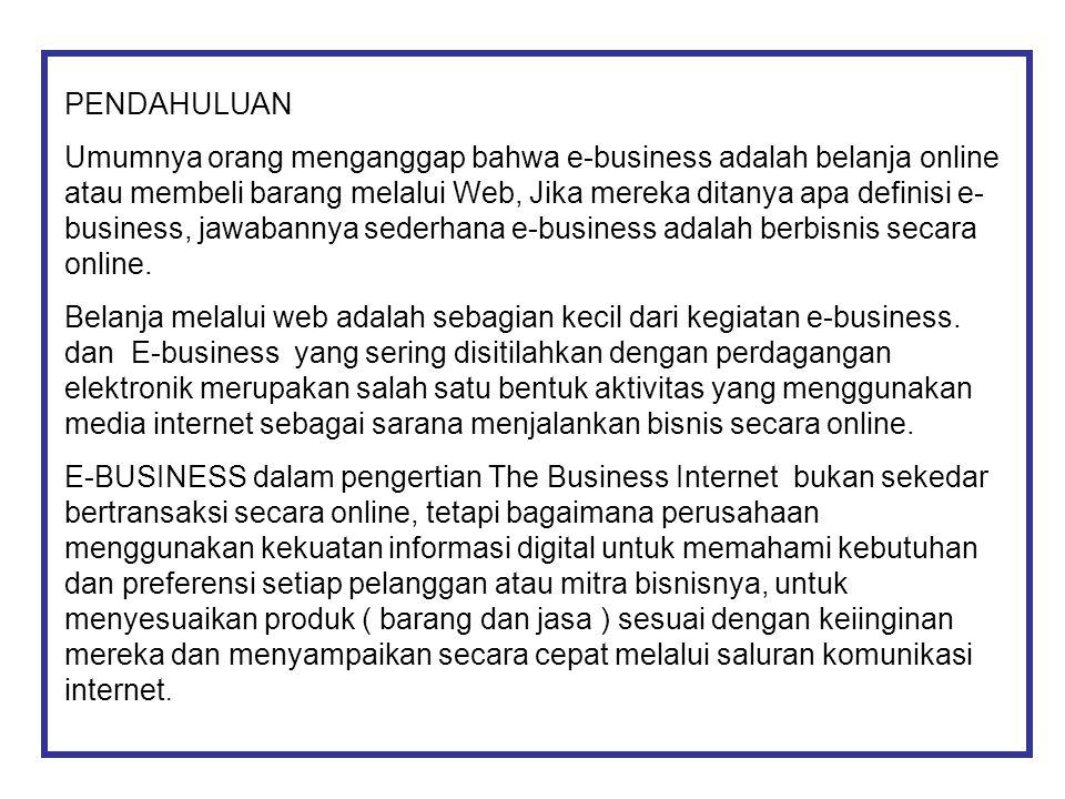 PENDAHULUAN Umumnya orang menganggap bahwa e-business adalah belanja online atau membeli barang melalui Web, Jika mereka ditanya apa definisi e- busin