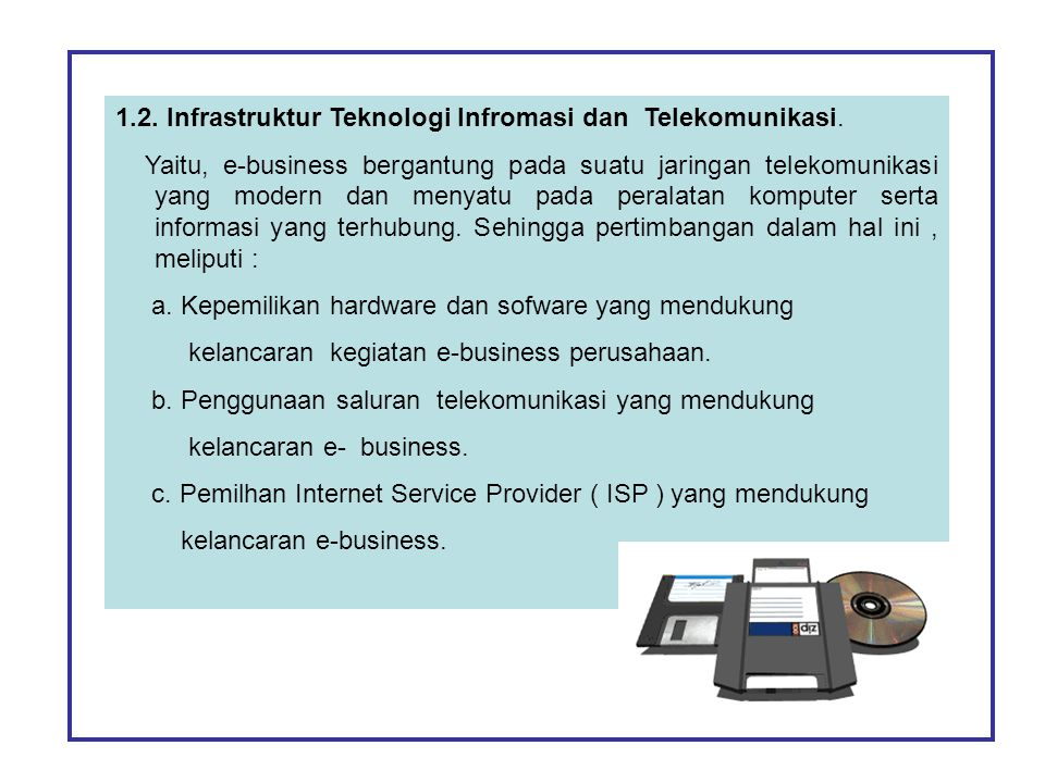 1.2. Infrastruktur Teknologi Infromasi dan Telekomunikasi. Yaitu, e-business bergantung pada suatu jaringan telekomunikasi yang modern dan menyatu pad