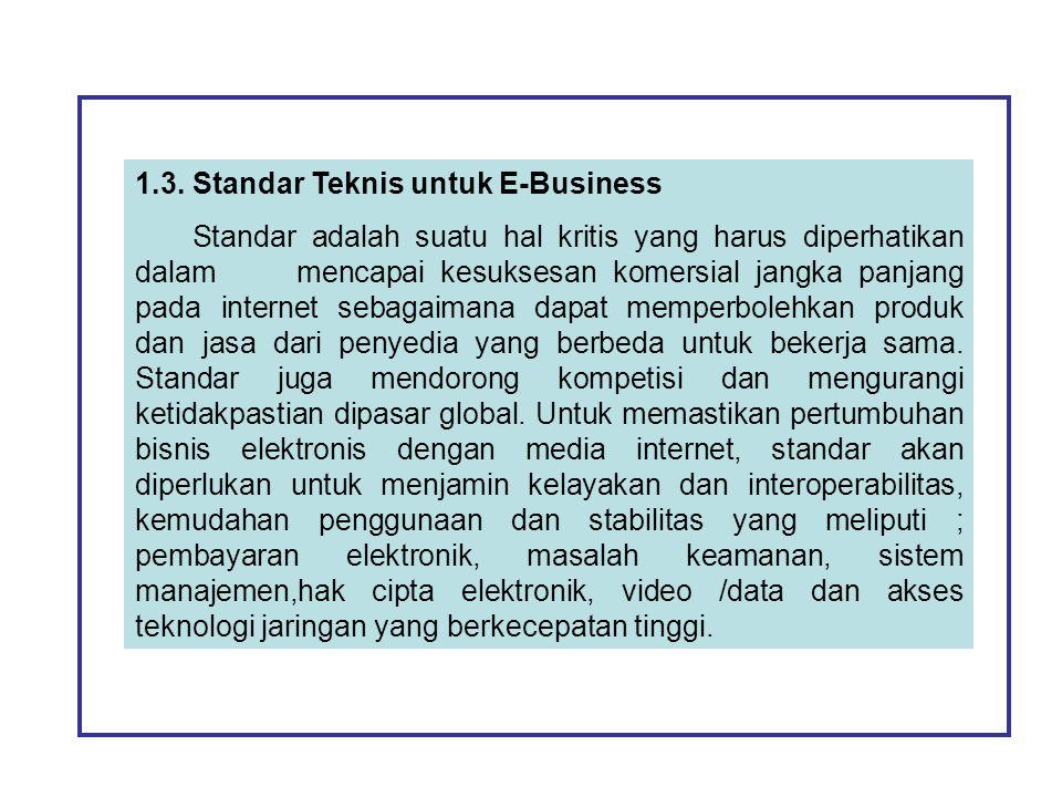 1.3. Standar Teknis untuk E-Business Standar adalah suatu hal kritis yang harus diperhatikan dalam mencapai kesuksesan komersial jangka panjang pada i