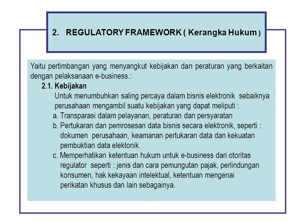 2. REGULATORY FRAMEWORK ( Kerangka Hukum ) Yaitu pertimbangan yang menyangkut kebijakan dan peraturan yang berkaitan dengan pelaksanaan e-business.: 2