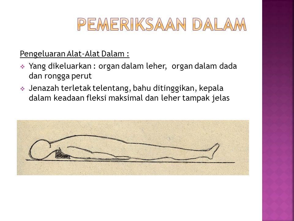 Pengeluaran Alat-Alat Dalam :  Yang dikeluarkan : organ dalam leher, organ dalam dada dan rongga perut  Jenazah terletak telentang, bahu ditinggikan