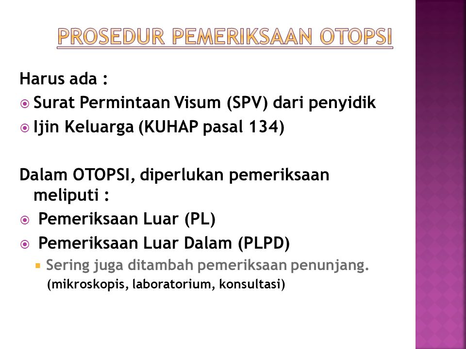 Harus ada :  Surat Permintaan Visum (SPV) dari penyidik  Ijin Keluarga (KUHAP pasal 134) Dalam OTOPSI, diperlukan pemeriksaan meliputi :  Pemeriksa
