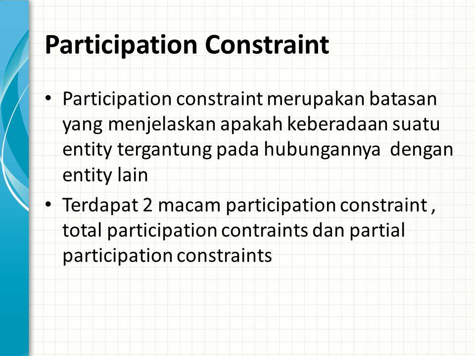 Participation Constraint Participation constraint merupakan batasan yang menjelaskan apakah keberadaan suatu entity tergantung pada hubungannya dengan entity lain Terdapat 2 macam participation constraint, total participation contraints dan partial participation constraints