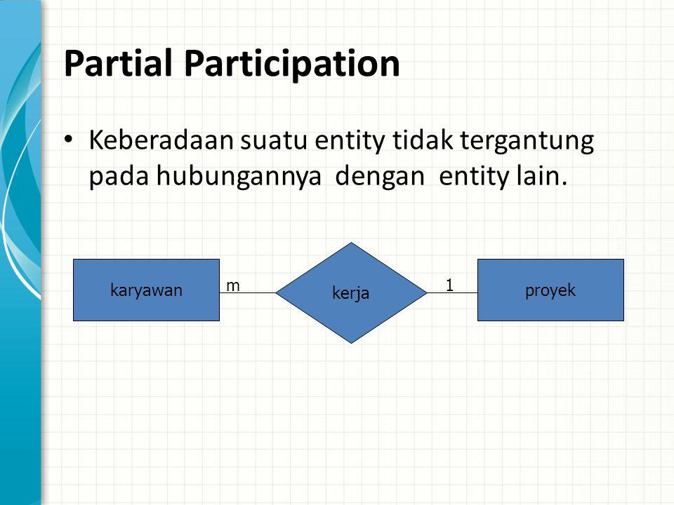 Partial Participation Keberadaan suatu entity tidak tergantung pada hubungannya dengan entity lain.