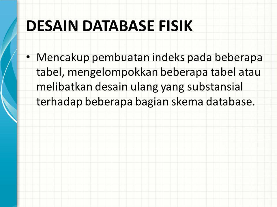 DESAIN DATABASE FISIK Mencakup pembuatan indeks pada beberapa tabel, mengelompokkan beberapa tabel atau melibatkan desain ulang yang substansial terhadap beberapa bagian skema database.