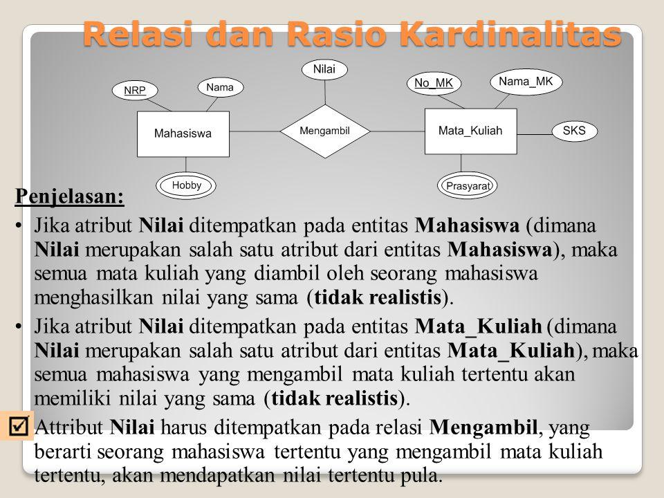 Relasi dan Rasio Kardinalitas Penjelasan: Jika atribut Nilai ditempatkan pada entitas Mahasiswa (dimana Nilai merupakan salah satu atribut dari entita