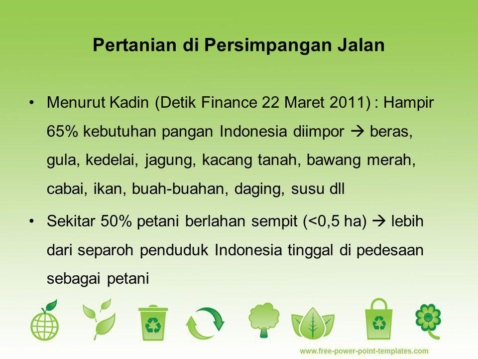 Pertanian di Persimpangan Jalan Menurut Kadin (Detik Finance 22 Maret 2011) : Hampir 65% kebutuhan pangan Indonesia diimpor  beras, gula, kedelai, ja
