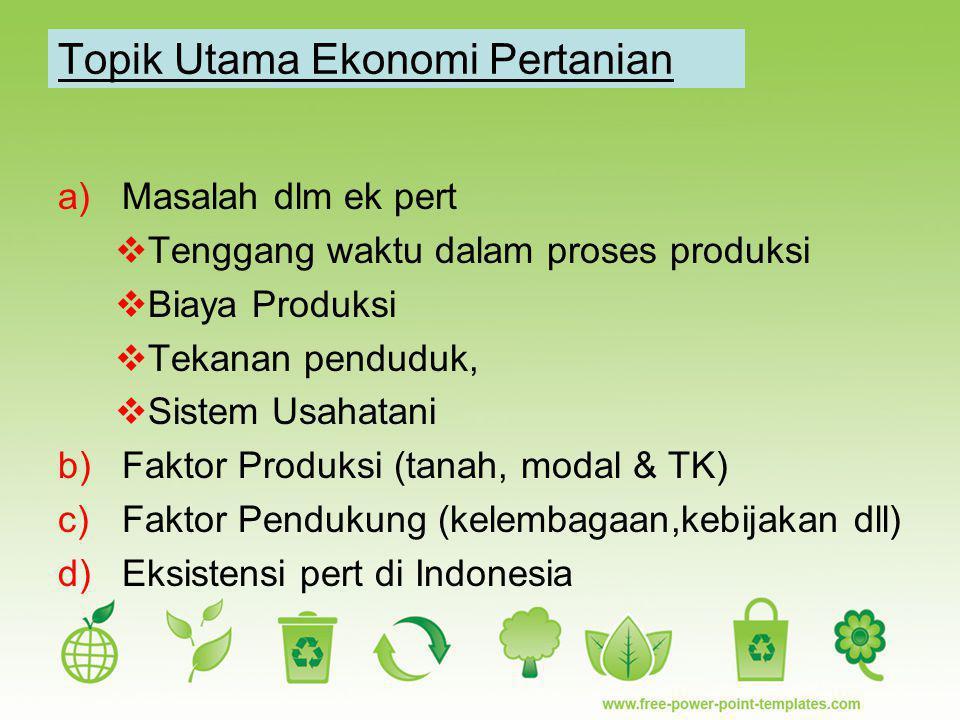 Topik Utama Ekonomi Pertanian a)Masalah dlm ek pert  Tenggang waktu dalam proses produksi  Biaya Produksi  Tekanan penduduk,  Sistem Usahatani b)F