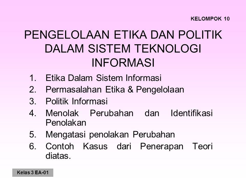 Kelas 3 EA-01 PENGELOLAAN ETIKA DAN POLITIK DALAM SISTEM TEKNOLOGI INFORMASI 1.Etika Dalam Sistem Informasi 2.Permasalahan Etika & Pengelolaan 3.Polit