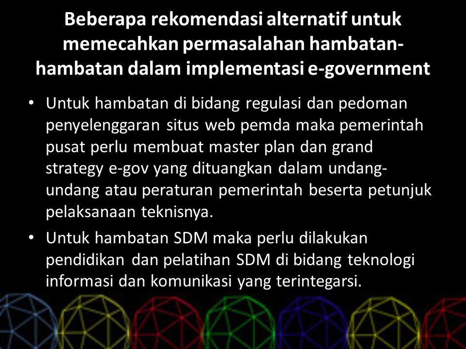 Beberapa rekomendasi alternatif untuk memecahkan permasalahan hambatan- hambatan dalam implementasi e-government Untuk hambatan di bidang regulasi dan