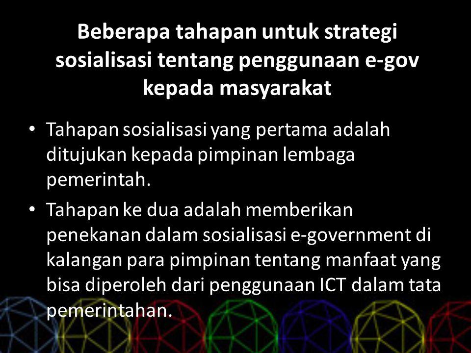 Beberapa tahapan untuk strategi sosialisasi tentang penggunaan e-gov kepada masyarakat Tahapan sosialisasi yang pertama adalah ditujukan kepada pimpin