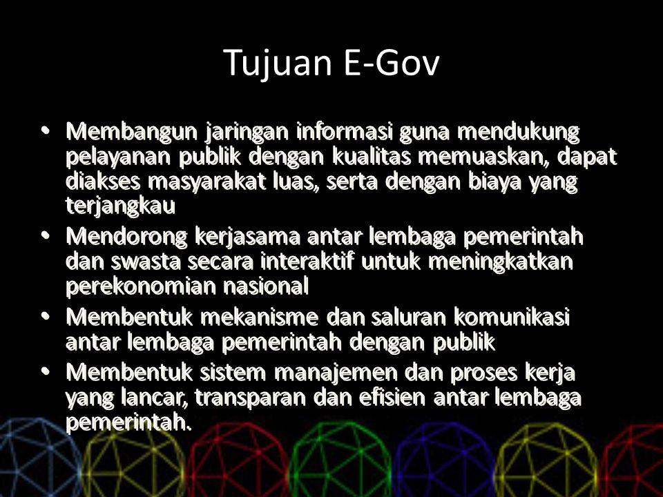 Tujuan E-Gov Membangun jaringan informasi guna mendukung pelayanan publik dengan kualitas memuaskan, dapat diakses masyarakat luas, serta dengan biaya
