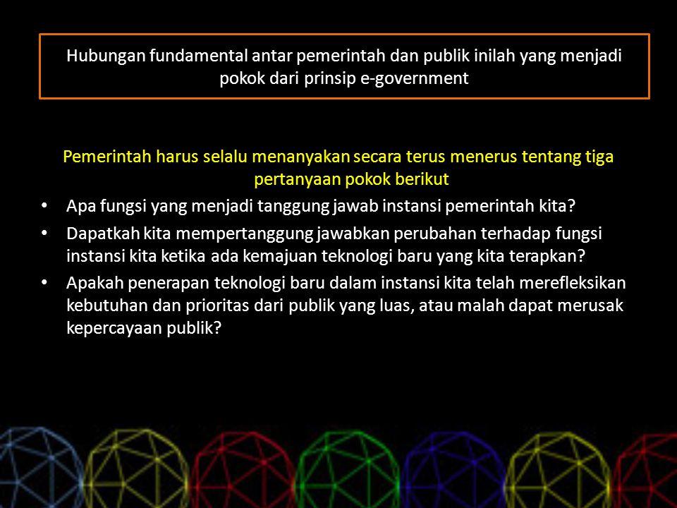 Hubungan fundamental antar pemerintah dan publik inilah yang menjadi pokok dari prinsip e-government Pemerintah harus selalu menanyakan secara terus m