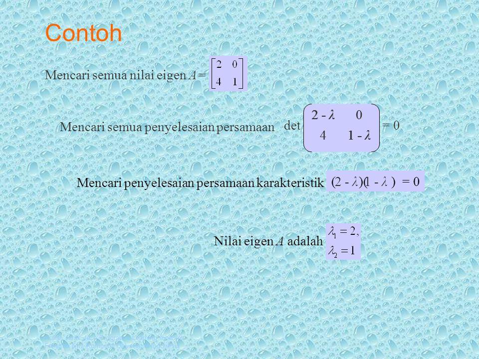 Kuliah Jarak Jauh Program e-Learning Inherent Fakultas Ilmu Komputer Universitas Indonesia Contoh Mencari semua nilai eigen A= Mencari semua penyelesaian persamaan Mencari penyelesaian persamaan karakteristik Nilai eigen A adalah det 2 - λ0 = 0 41 - λ ( )( ) = 0 2 - λ 1 - λ4 0 2 - λ1 - λ