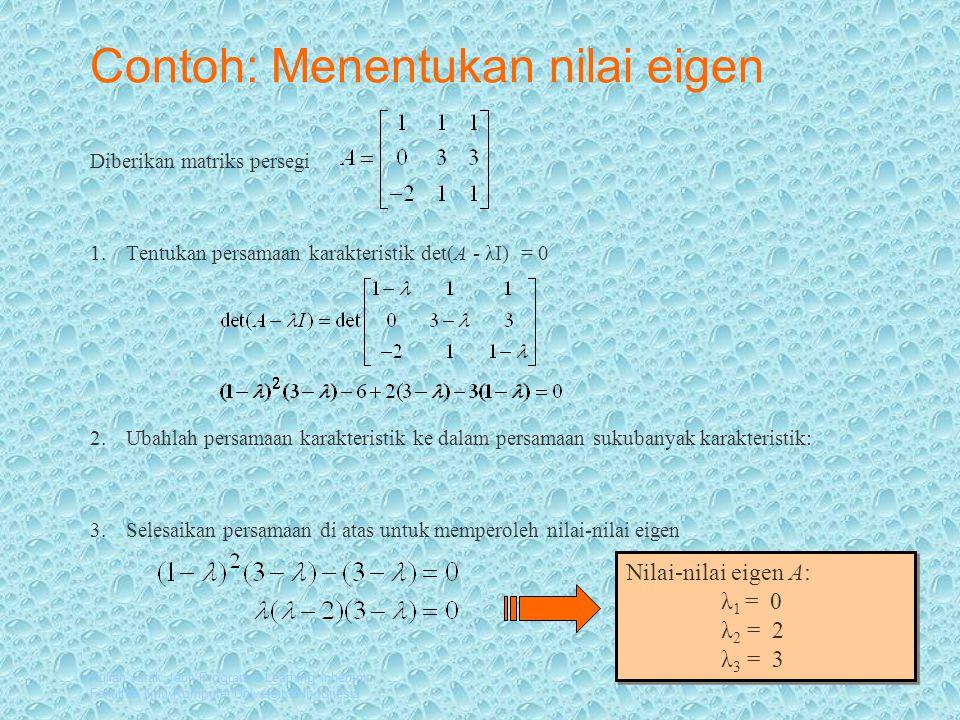 Kuliah Jarak Jauh Program e-Learning Inherent Fakultas Ilmu Komputer Universitas Indonesia Contoh: Menentukan nilai eigen Diberikan matriks persegi 1.Tentukan persamaan karakteristik det(A - λI) = 0 2.Ubahlah persamaan karakteristik ke dalam persamaan sukubanyak karakteristik: 3.Selesaikan persamaan di atas untuk memperoleh nilai-nilai eigen Nilai-nilai eigen A: λ 1 = 0 λ 2 = 2 λ 3 = 3 Nilai-nilai eigen A: λ 1 = 0 λ 2 = 2 λ 3 = 3