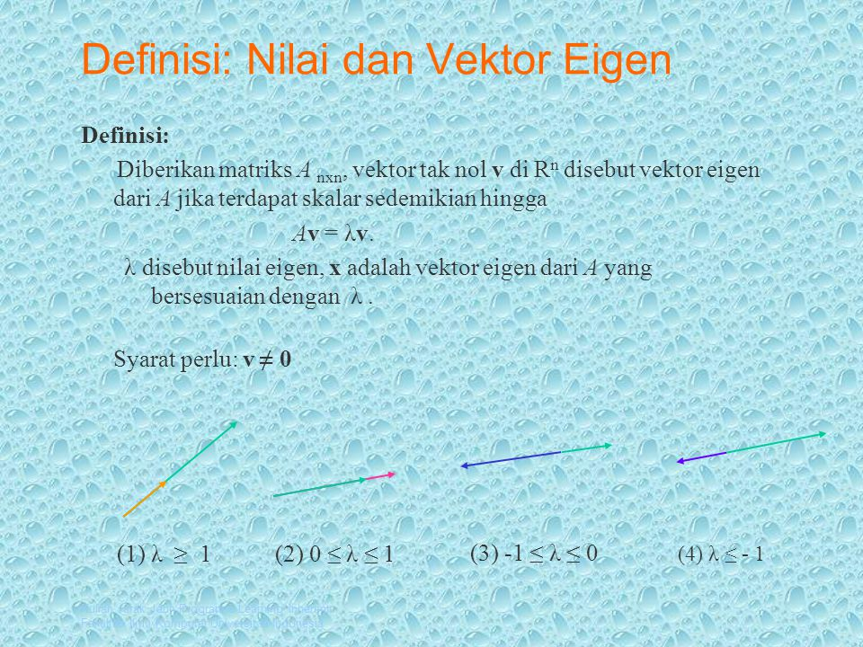 Kuliah Jarak Jauh Program e-Learning Inherent Fakultas Ilmu Komputer Universitas Indonesia Kelipatan skalar vektor eigen Ax = 2 xA(1/2 x) = 2 (1/2 x) A =x λ x Kelipatan skalar (tak nol) dari vektor eigen adalah vektor eigen terhadap nilai eigen yang sama A = (1/2) λ xx