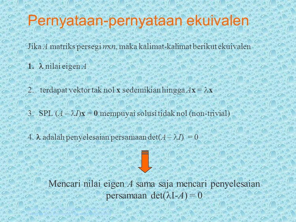 Kuliah Jarak Jauh Program e-Learning Inherent Fakultas Ilmu Komputer Universitas Indonesia Persamaan Karakteristik Jika diuraikan, det((A - λI) merupakan suku banyak berderajat n dalam λ, p(λ ) = λⁿ + c n-1 λ n-1 +c n-2 λ n-2 + …+ c 1 λ+ c 0 suku banyak karakteristik Persamaan det((A - λI) = λⁿ + c n-1 λ n-1 +c n-2 λ n-2 + …+ c 1 λ+ c 0 = 0 disebut persamaan karakteristik Persamaan dengan derajat n mempunyai paling banyak n penyelesaian, jadi matriks nxn paling banyak mempunyai n nilai eigen.