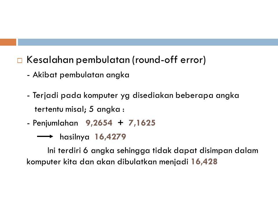  Kesalahan pembulatan (round-off error) - Akibat pembulatan angka - Terjadi pada komputer yg disediakan beberapa angka tertentu misal; 5 angka : - Penjumlahan 9,2654 + 7,1625 hasilnya 16,4279 Ini terdiri 6 angka sehingga tidak dapat disimpan dalam komputer kita dan akan dibulatkan menjadi 16,428