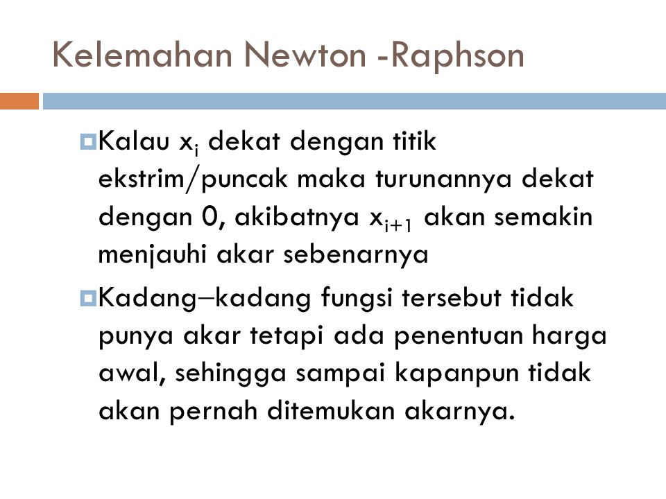 Kelemahan Newton -Raphson  Kalau x i dekat dengan titik ekstrim/puncak maka turunannya dekat dengan 0, akibatnya x i+1 akan semakin menjauhi akar sebenarnya  Kadang  kadang fungsi tersebut tidak punya akar tetapi ada penentuan harga awal, sehingga sampai kapanpun tidak akan pernah ditemukan akarnya.
