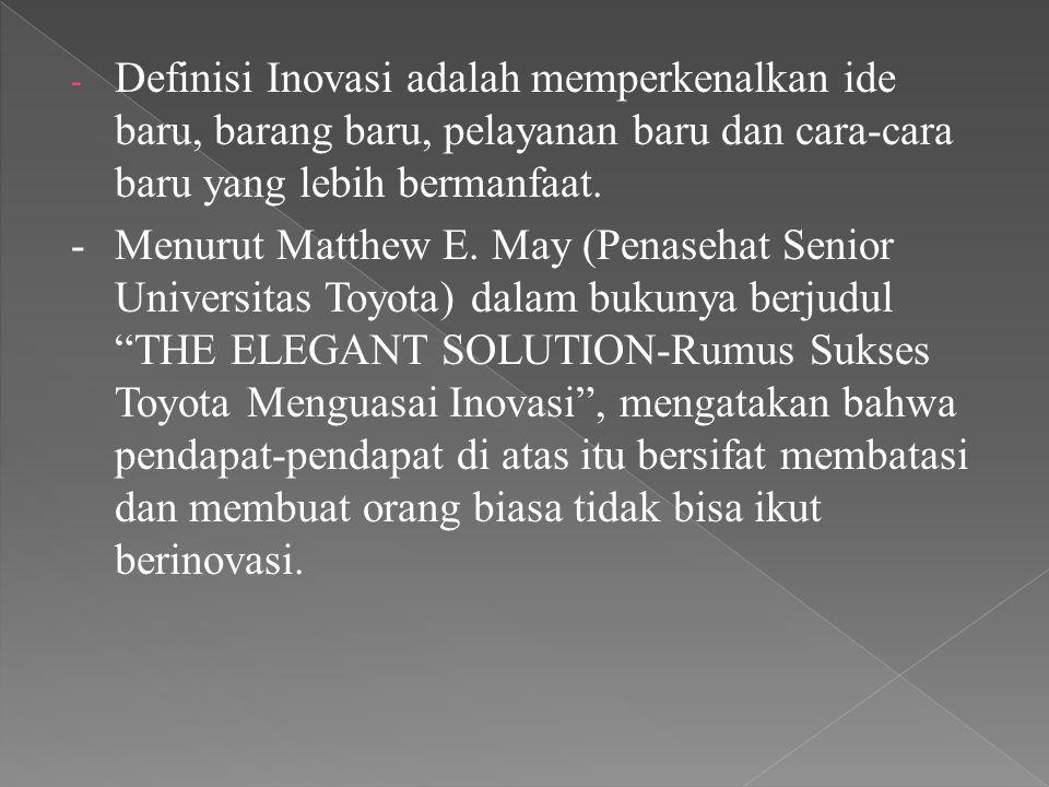 - Definisi Inovasi adalah memperkenalkan ide baru, barang baru, pelayanan baru dan cara-cara baru yang lebih bermanfaat. -Menurut Matthew E. May (Pena