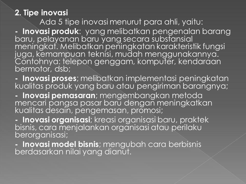 2. Tipe inovasi Ada 5 tipe inovasi menurut para ahli, yaitu: - Inovasi produk : yang melibatkan pengenalan barang baru, pelayanan baru yang secara sub