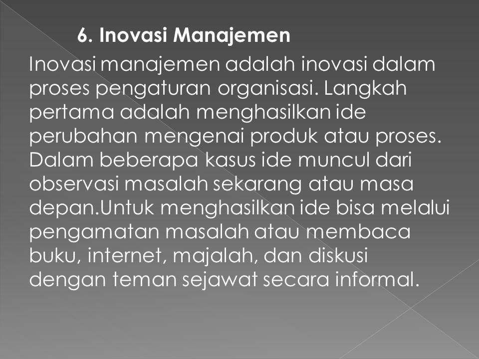 6. Inovasi Manajemen Inovasi manajemen adalah inovasi dalam proses pengaturan organisasi. Langkah pertama adalah menghasilkan ide perubahan mengenai p