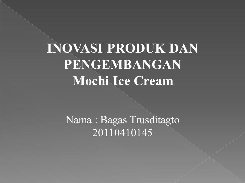 INOVASI PRODUK DAN PENGEMBANGAN Mochi Ice Cream Nama : Bagas Trusditagto 20110410145