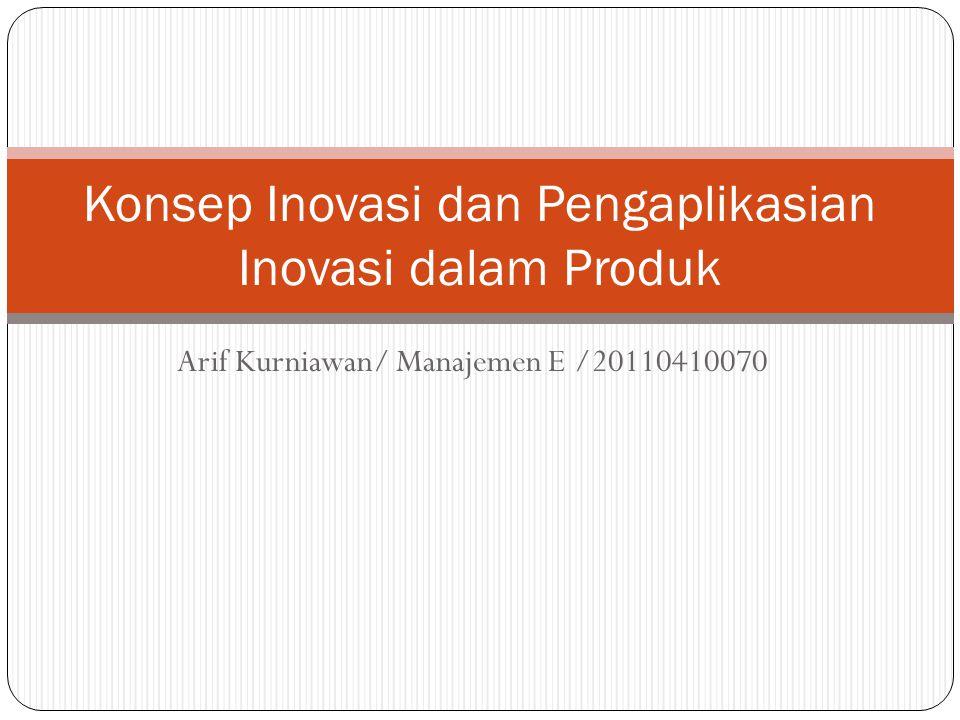 Arif Kurniawan/ Manajemen E /20110410070 Konsep Inovasi dan Pengaplikasian Inovasi dalam Produk