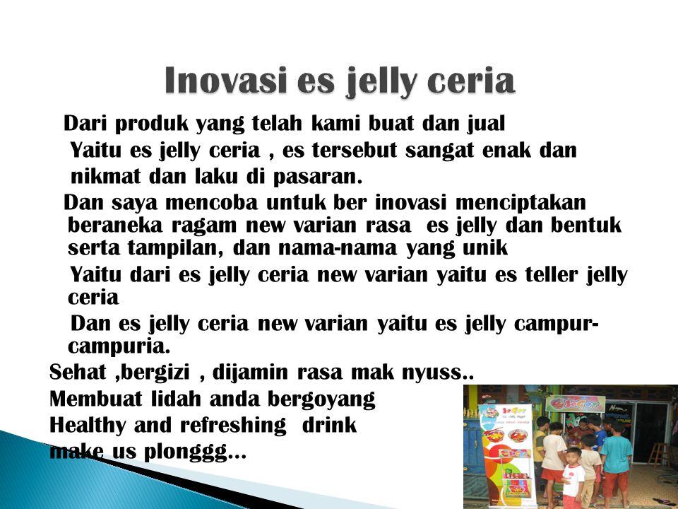 Dari produk yang telah kami buat dan jual Yaitu es jelly ceria, es tersebut sangat enak dan nikmat dan laku di pasaran. Dan saya mencoba untuk ber ino