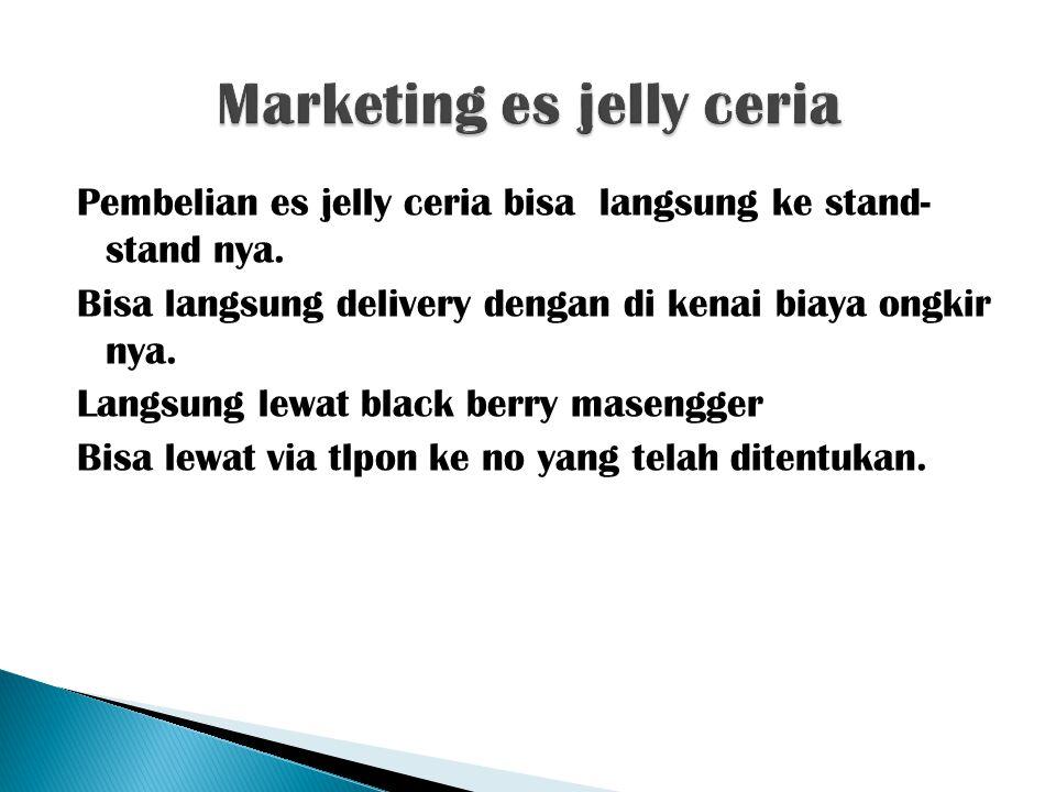 Pembelian es jelly ceria bisa langsung ke stand- stand nya. Bisa langsung delivery dengan di kenai biaya ongkir nya. Langsung lewat black berry maseng