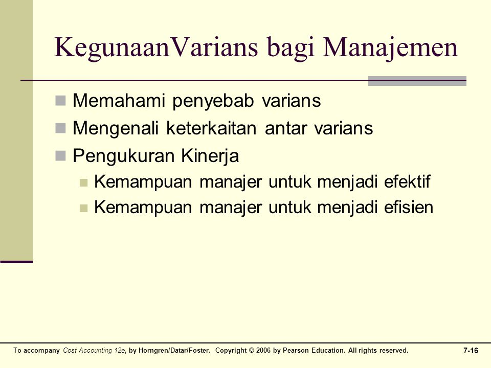 To accompany Cost Accounting 12e, by Horngren/Datar/Foster. Copyright © 2006 by Pearson Education. All rights reserved. 7-16 KegunaanVarians bagi Mana