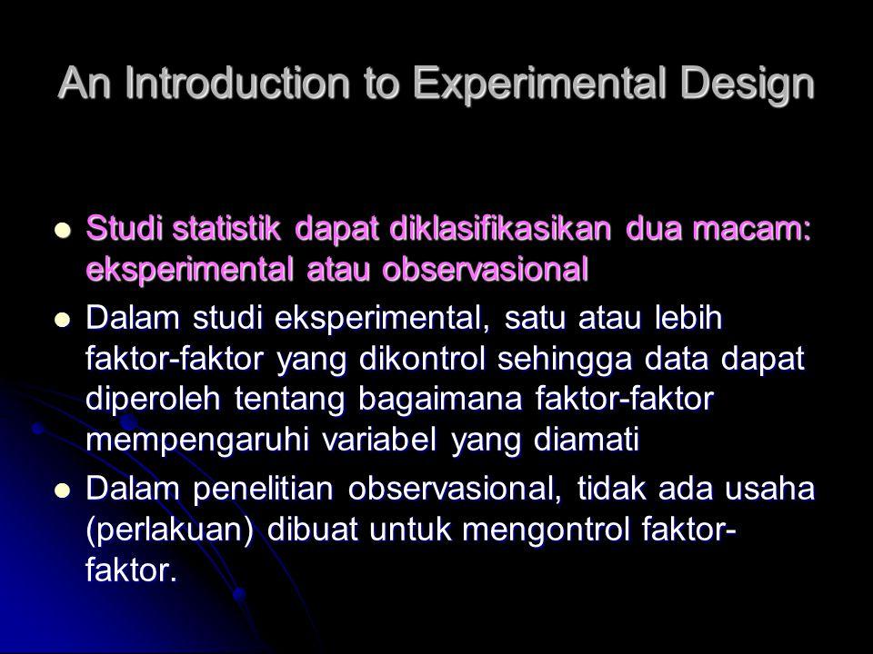 An Introduction to Experimental Design Studi statistik dapat diklasifikasikan dua macam: eksperimental atau observasional Studi statistik dapat diklas